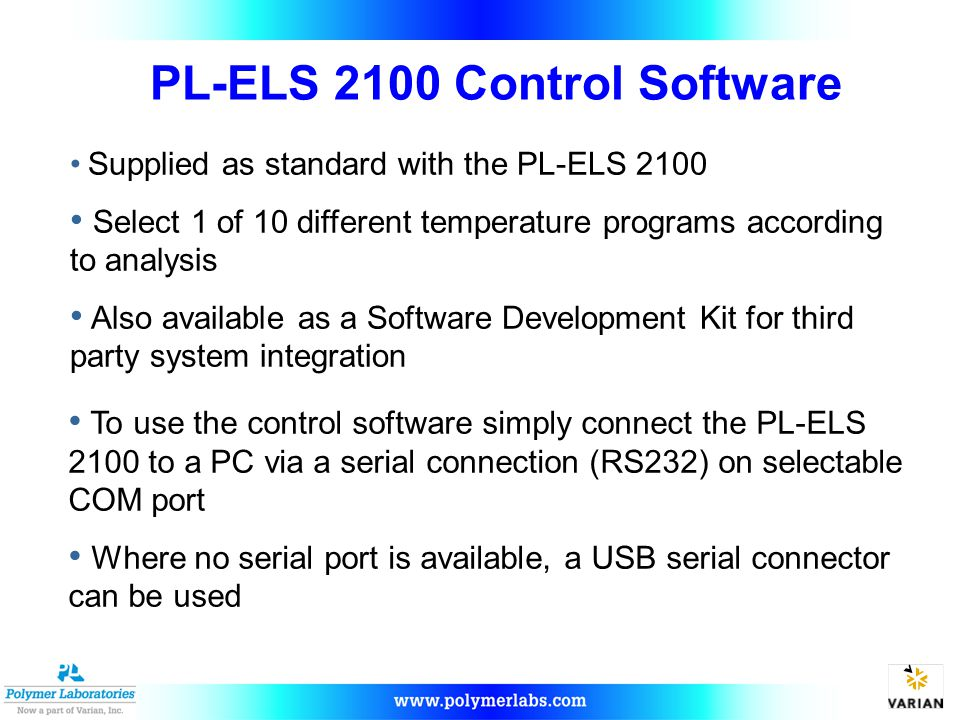 PL-ELS 2100 Control Software To use the control software simply connect the PL-ELS 2100 to a PC via a serial connection (RS232) on selectable COM port Where no serial port is available, a USB serial connector can be used Supplied as standard with the PL-ELS 2100 Select 1 of 10 different temperature programs according to analysis Also available as a Software Development Kit for third party system integration