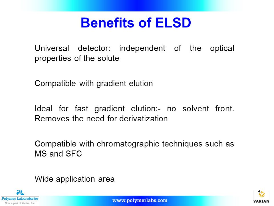 Benefits of ELSD Universal detector: independent of the optical properties of the solute Compatible with gradient elution Ideal for fast gradient elution:- no solvent front.