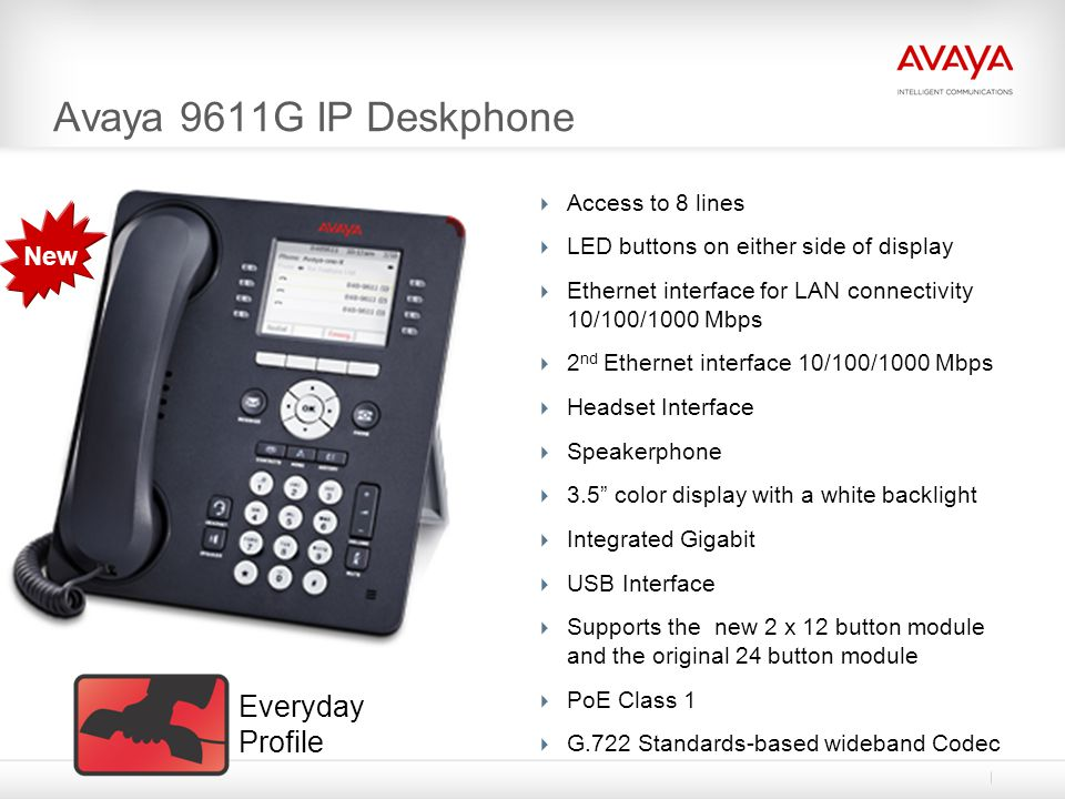 Avaya 9611G IP Deskphone  Access to 8 lines  LED buttons on either side of display  Ethernet interface for LAN connectivity 10/100/1000 Mbps  2 nd Ethernet interface 10/100/1000 Mbps  Headset Interface  Speakerphone  3.5 color display with a white backlight  Integrated Gigabit  USB Interface  Supports the new 2 x 12 button module and the original 24 button module  PoE Class 1  G.722 Standards-based wideband Codec New Everyday Profile