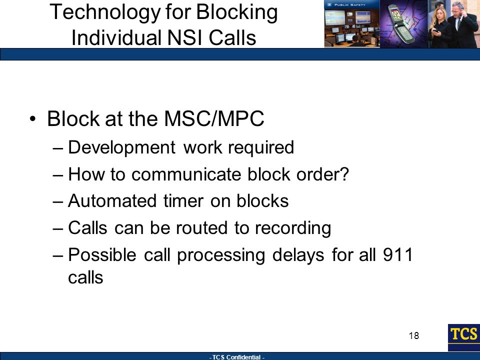 - TCS Confidential - 18 Technology for Blocking Individual NSI Calls Block at the MSC/MPC –Development work required –How to communicate block order.