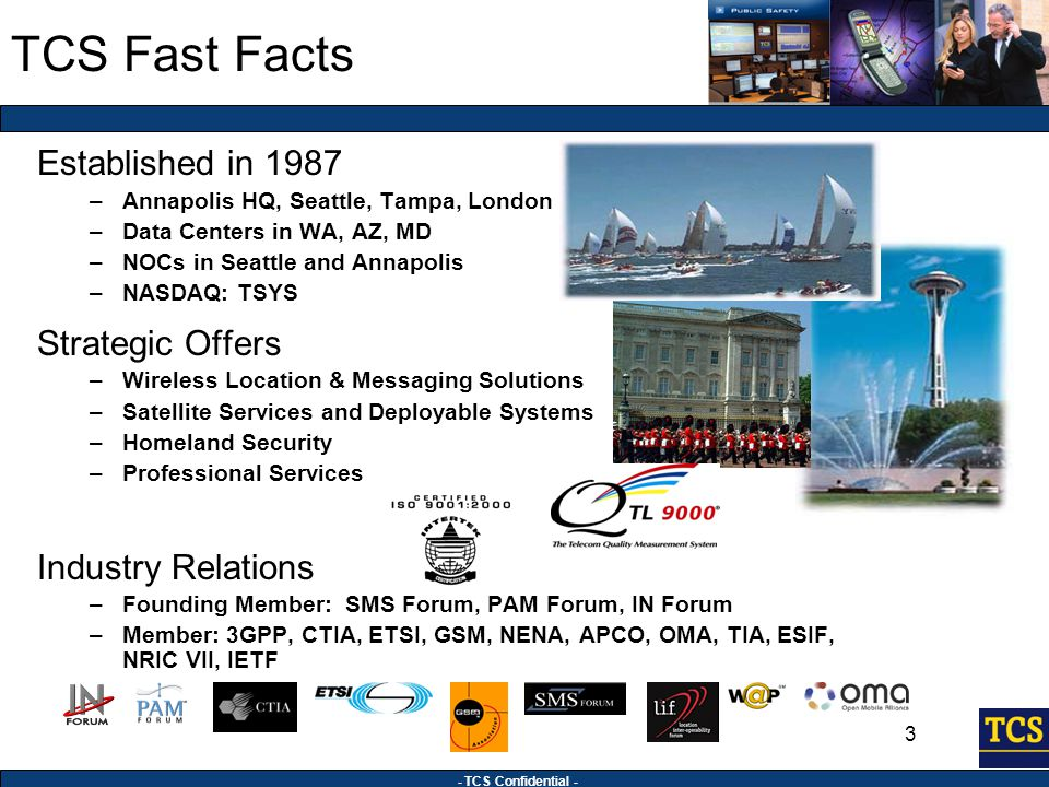 - TCS Confidential - 3 Established in 1987 –Annapolis HQ, Seattle, Tampa, London –Data Centers in WA, AZ, MD –NOCs in Seattle and Annapolis –NASDAQ: TSYS Strategic Offers –Wireless Location & Messaging Solutions –Satellite Services and Deployable Systems –Homeland Security –Professional Services Industry Relations –Founding Member: SMS Forum, PAM Forum, IN Forum –Member: 3GPP, CTIA, ETSI, GSM, NENA, APCO, OMA, TIA, ESIF, NRIC VII, IETF TCS Fast Facts
