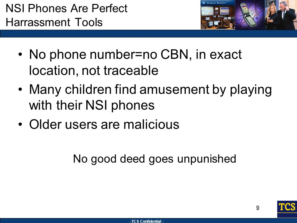 - TCS Confidential - 9 NSI Phones Are Perfect Harrassment Tools No phone number=no CBN, in exact location, not traceable Many children find amusement by playing with their NSI phones Older users are malicious No good deed goes unpunished