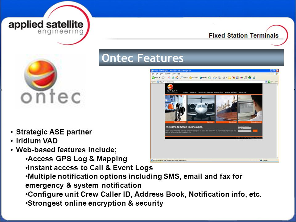 Ontec Features Strategic ASE partner Iridium VAD Web-based features include; Access GPS Log & Mapping Instant access to Call & Event Logs Multiple notification options including SMS, email and fax for emergency & system notification Configure unit Crew Caller ID, Address Book, Notification info, etc.