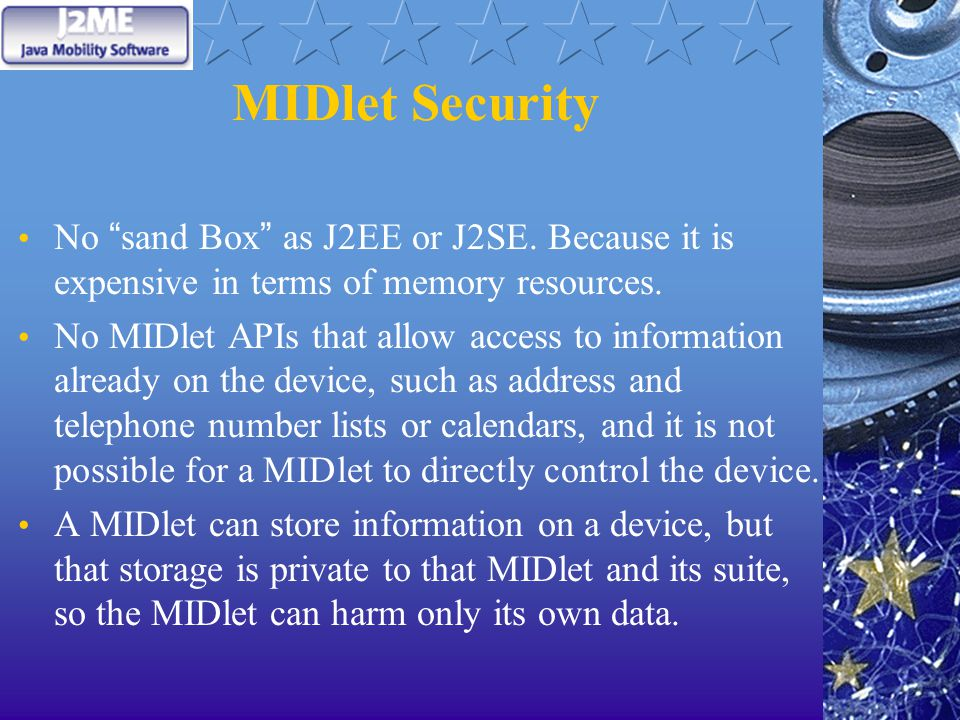 "MIDlet Security No "" sand Box "" as J2EE or J2SE. Because it is expensive in terms of memory resources. No MIDlet APIs that allow access to information"