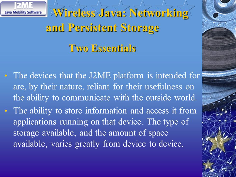 Wireless Java: Networking and Persistent Storage Two Essentials The devices that the J2ME platform is intended for are, by their nature, reliant for their usefulness on the ability to communicate with the outside world.