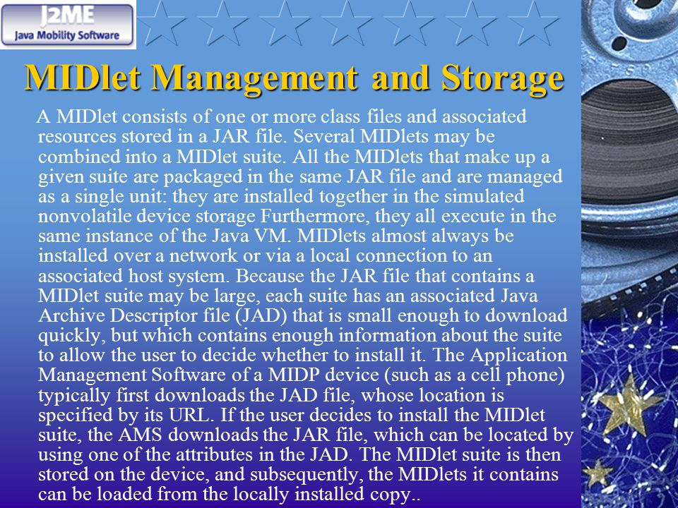 MIDlet Management and Storage A MIDlet consists of one or more class files and associated resources stored in a JAR file.