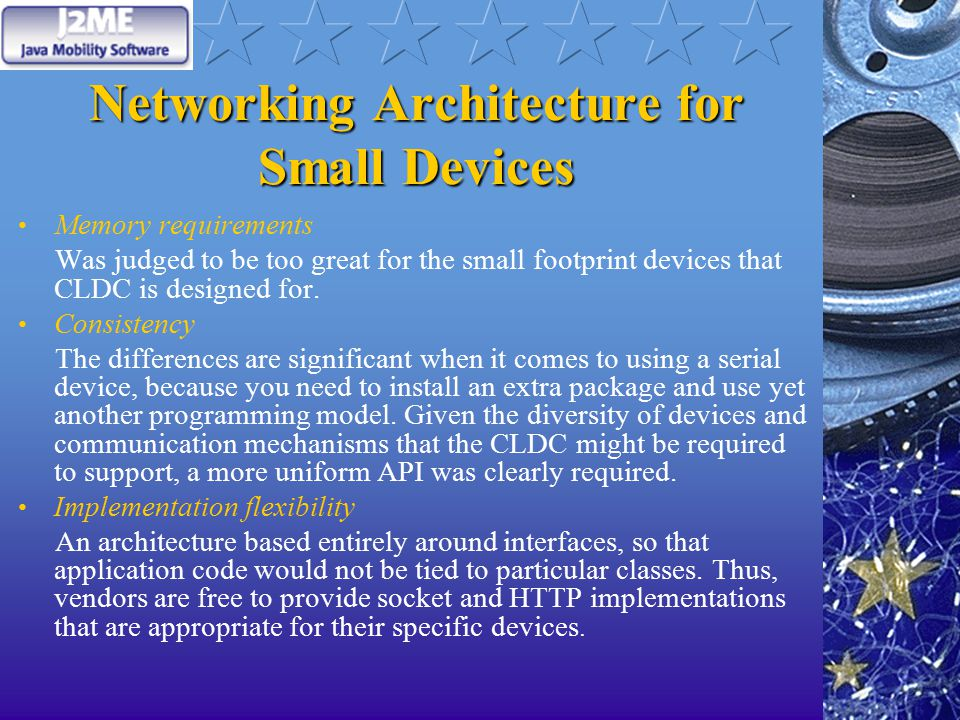 Networking Architecture for Small Devices Memory requirements Was judged to be too great for the small footprint devices that CLDC is designed for.