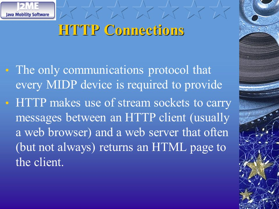 HTTP Connections The only communications protocol that every MIDP device is required to provide HTTP makes use of stream sockets to carry messages between an HTTP client (usually a web browser) and a web server that often (but not always) returns an HTML page to the client.