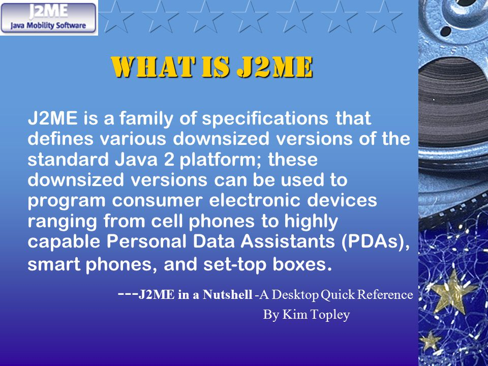 What is J2ME J2ME is a family of specifications that defines various downsized versions of the standard Java 2 platform; these downsized versions can be used to program consumer electronic devices ranging from cell phones to highly capable Personal Data Assistants (PDAs), smart phones, and set-top boxes.