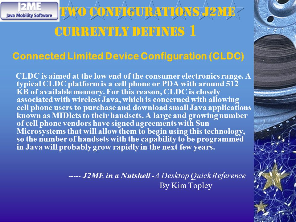 two configurations J2ME currently defines 1 Connected Limited Device Configuration (CLDC) CLDC is aimed at the low end of the consumer electronics range.