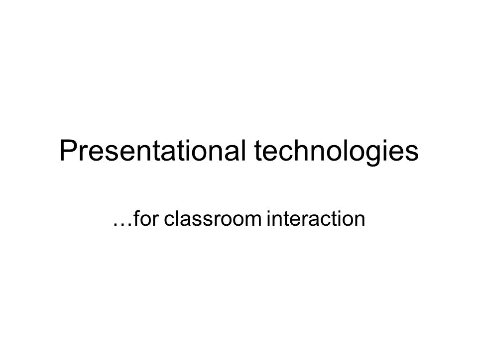 Presentational technologies …for classroom interaction