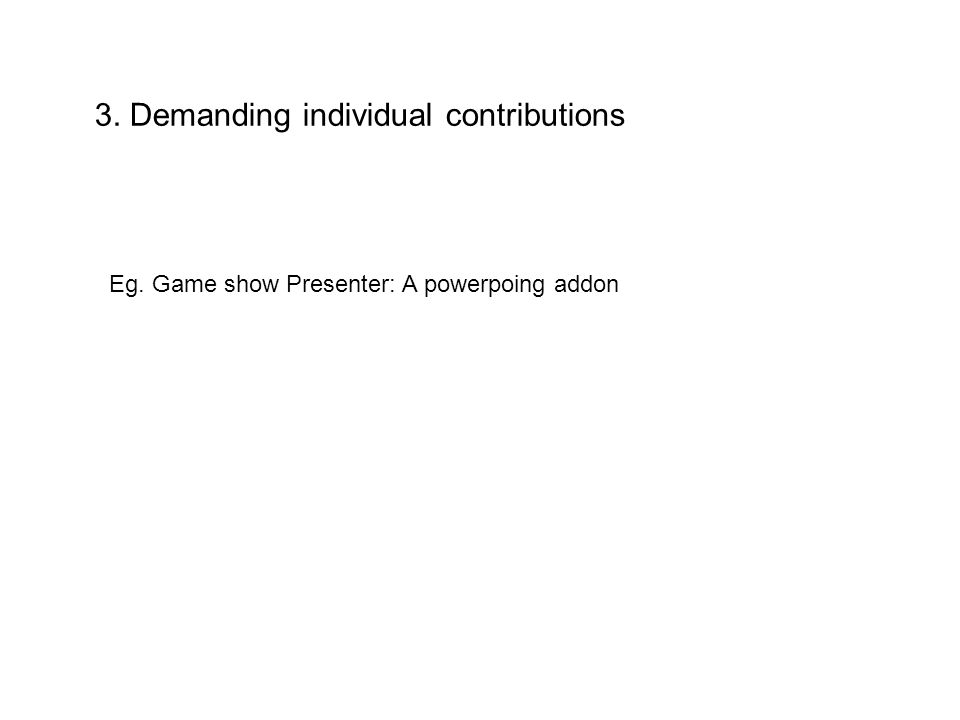 3. Demanding individual contributions Eg. Game show Presenter: A powerpoing addon