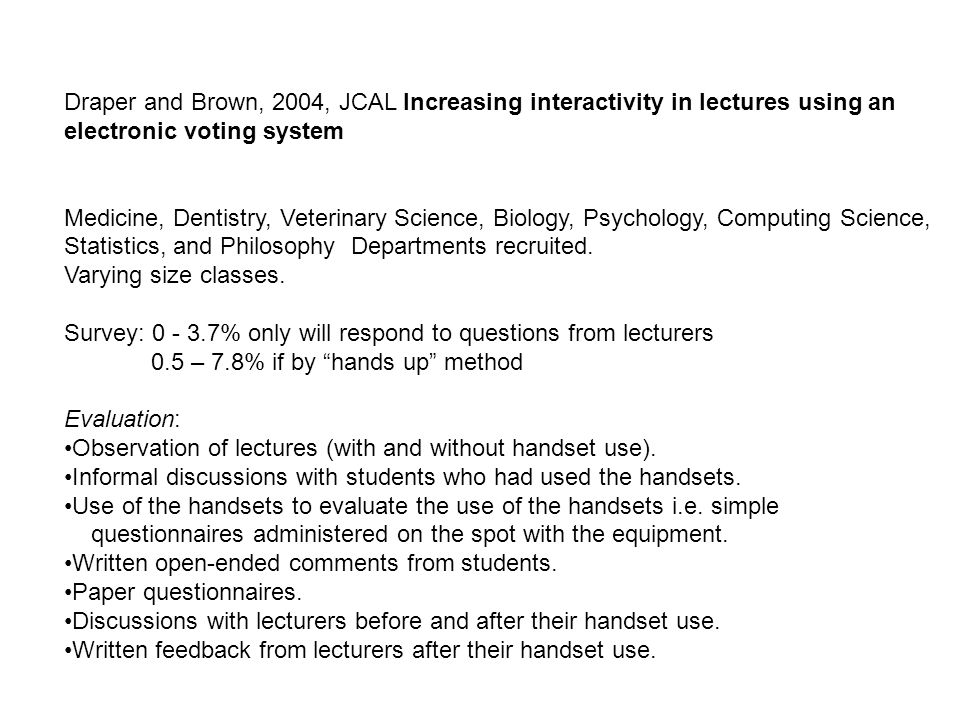 Draper and Brown, 2004, JCAL Increasing interactivity in lectures using an electronic voting system Medicine, Dentistry, Veterinary Science, Biology, Psychology, Computing Science, Statistics, and Philosophy Departments recruited.
