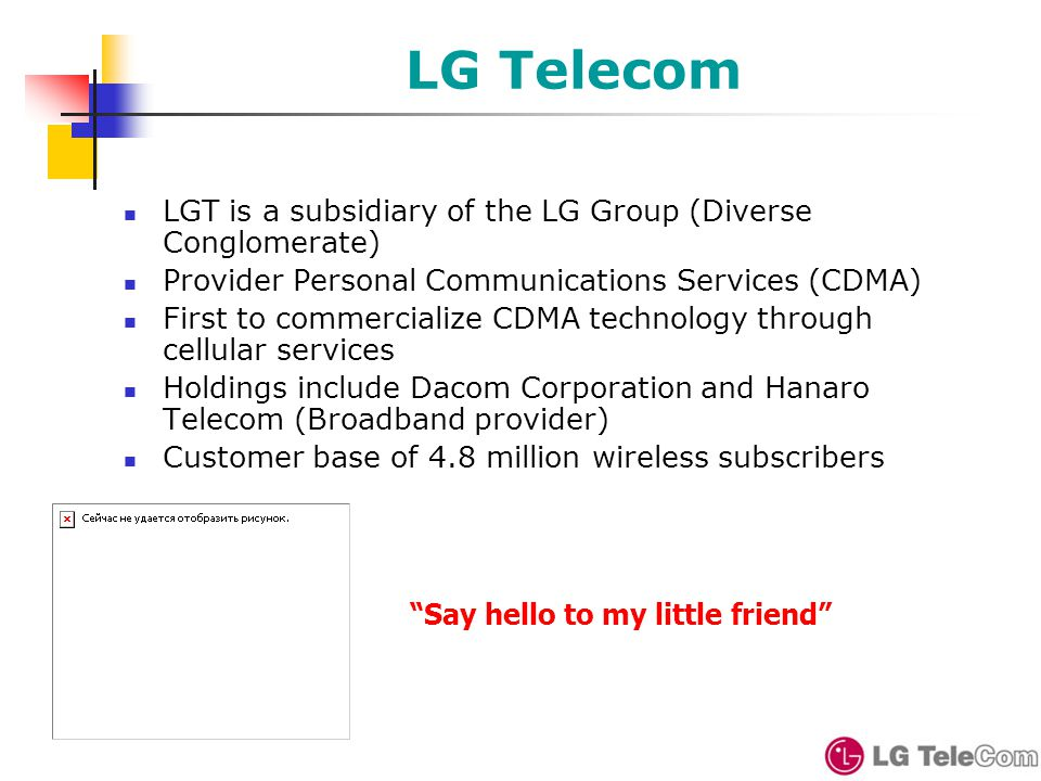 LG Telecom LGT is a subsidiary of the LG Group (Diverse Conglomerate) Provider Personal Communications Services (CDMA) First to commercialize CDMA technology through cellular services Holdings include Dacom Corporation and Hanaro Telecom (Broadband provider) Customer base of 4.8 million wireless subscribers Say hello to my little friend