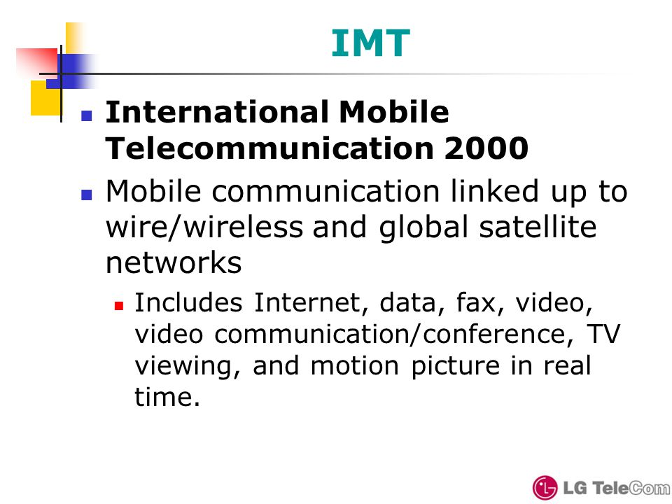 IMT International Mobile Telecommunication 2000 Mobile communication linked up to wire/wireless and global satellite networks Includes Internet, data, fax, video, video communication/conference, TV viewing, and motion picture in real time.