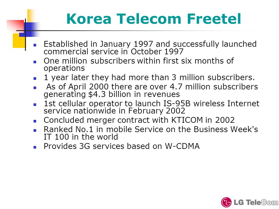 Korea Telecom Freetel Established in January 1997 and successfully launched commercial service in October 1997 One million subscribers within first six months of operations 1 year later they had more than 3 million subscribers.
