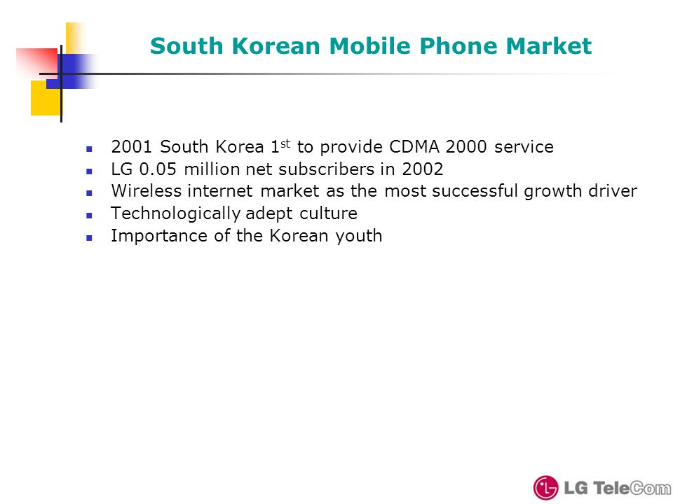 South Korean Mobile Phone Market 2001 South Korea 1 st to provide CDMA 2000 service LG 0.05 million net subscribers in 2002 Wireless internet market as the most successful growth driver Technologically adept culture Importance of the Korean youth