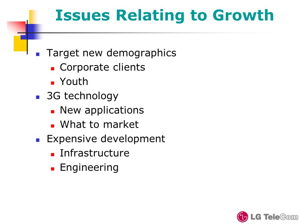 Issues Relating to Growth Target new demographics Corporate clients Youth 3G technology New applications What to market Expensive development Infrastructure Engineering