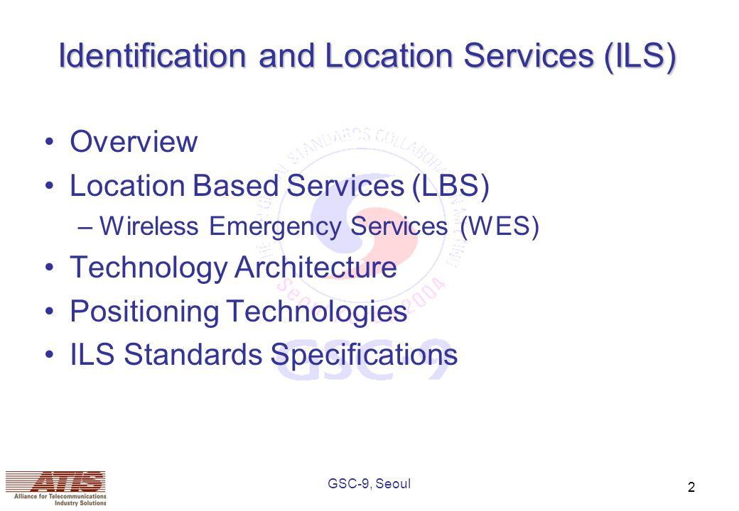 GSC-9, Seoul 2 Identification and Location Services (ILS) Overview Location Based Services (LBS) –Wireless Emergency Services (WES) Technology Architecture Positioning Technologies ILS Standards Specifications