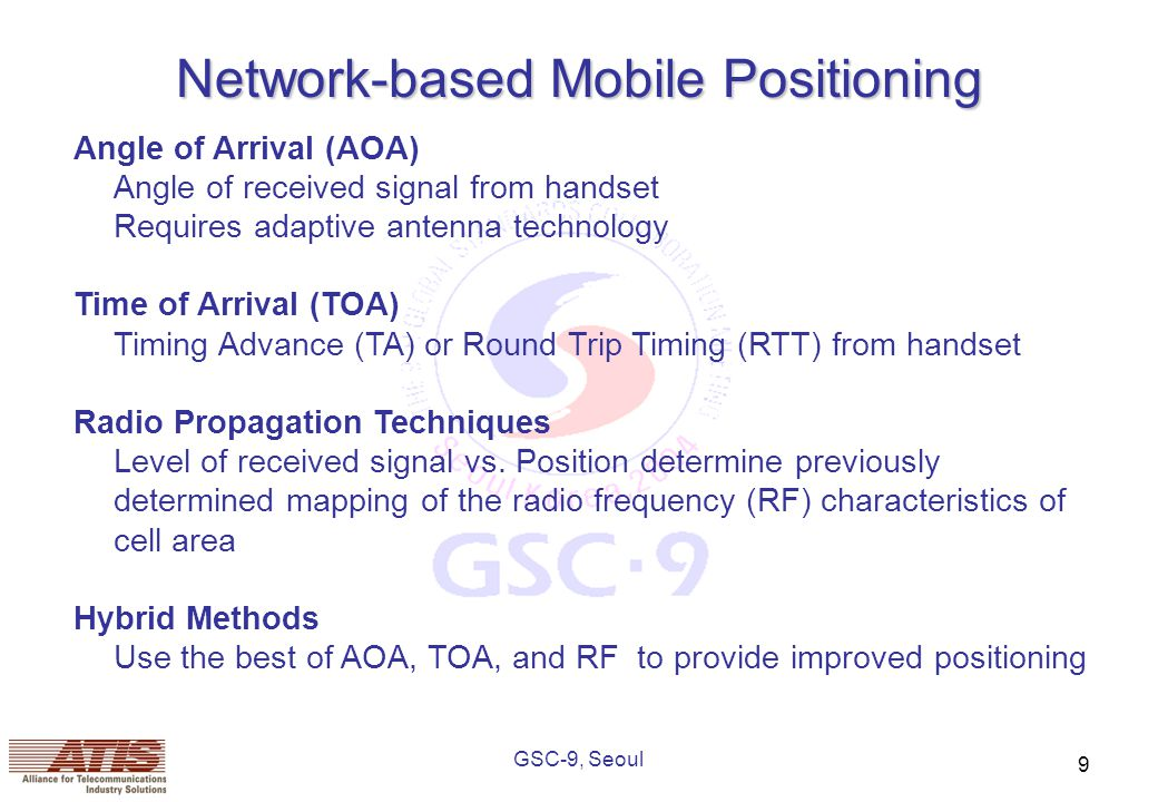 GSC-9, Seoul 9 Network-based Mobile Positioning Angle of Arrival (AOA) Angle of received signal from handset Requires adaptive antenna technology Time of Arrival (TOA) Timing Advance (TA) or Round Trip Timing (RTT) from handset Radio Propagation Techniques Level of received signal vs.