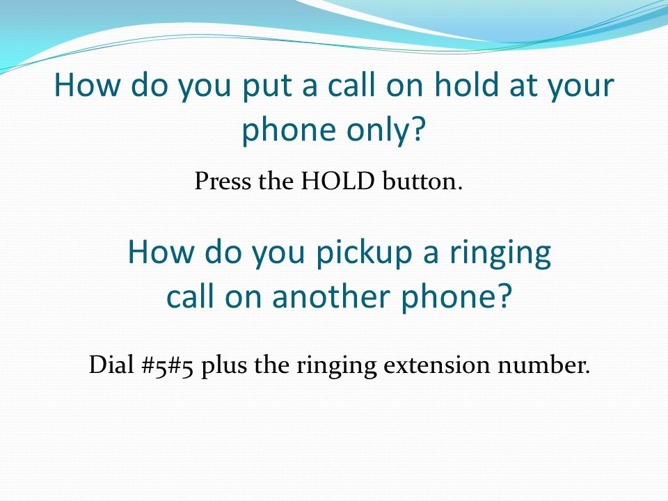 How do you put a call on hold at your phone only? How do you pickup a ringing call on another phone? Press the HOLD button. Dial #5#5 plus the ringing