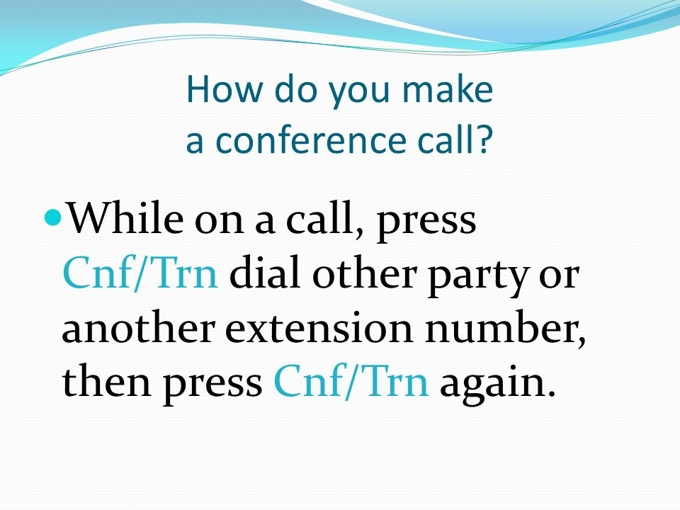 How do you make a conference call? While on a call, press Cnf/Trn dial other party or another extension number, then press Cnf/Trn again.