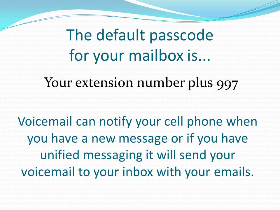 The default passcode for your mailbox is... Your extension number plus 997 Voicemail can notify your cell phone when you have a new message or if you