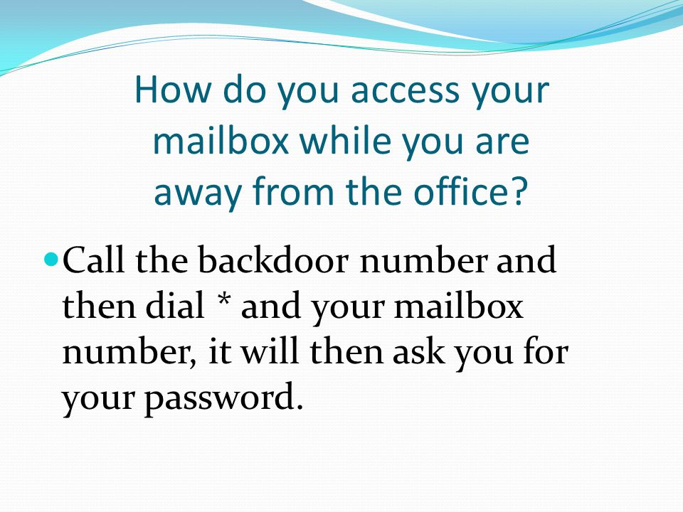 How do you access your mailbox while you are away from the office? Call the backdoor number and then dial * and your mailbox number, it will then ask