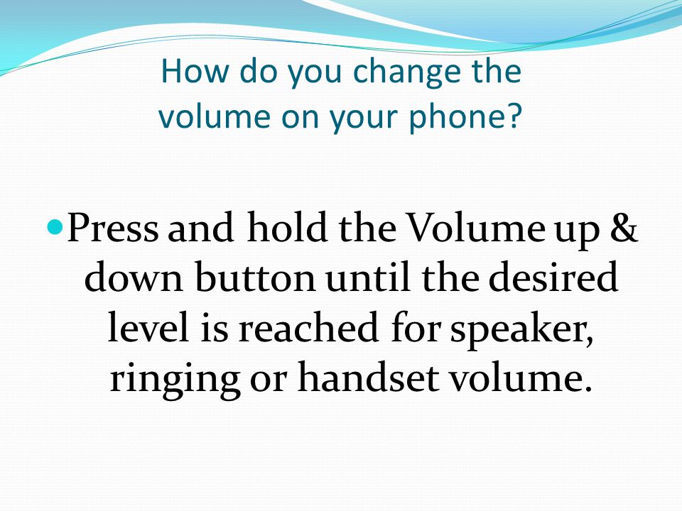 How do you change the volume on your phone? Press and hold the Volume up & down button until the desired level is reached for speaker, ringing or hand
