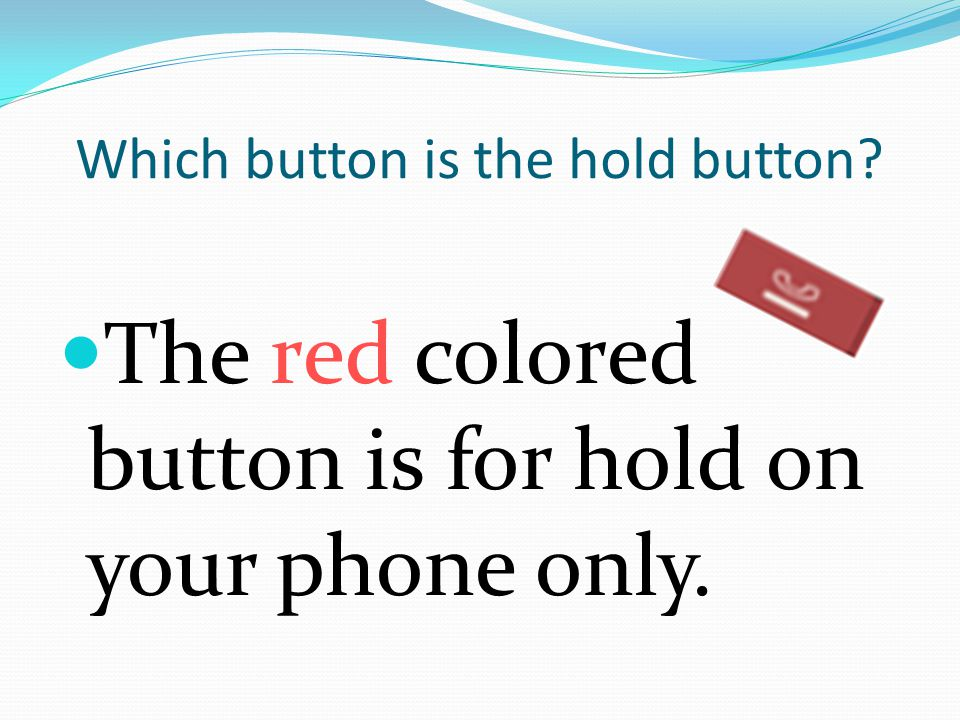 Which button is the hold button The red colored button is for hold on your phone only.