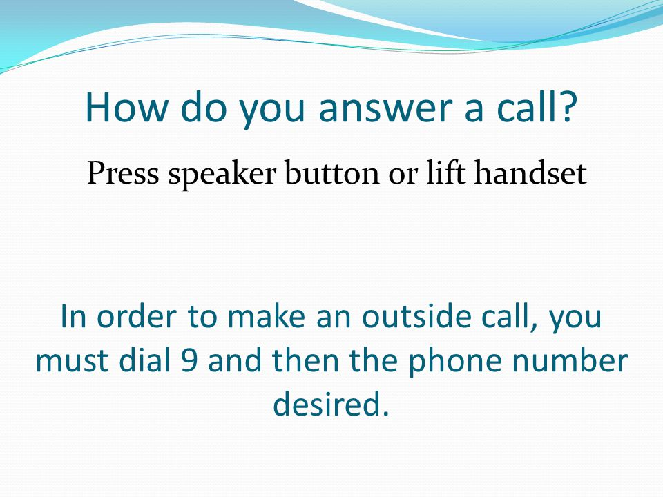 How do you answer a call? Press speaker button or lift handset In order to make an outside call, you must dial 9 and then the phone number desired.
