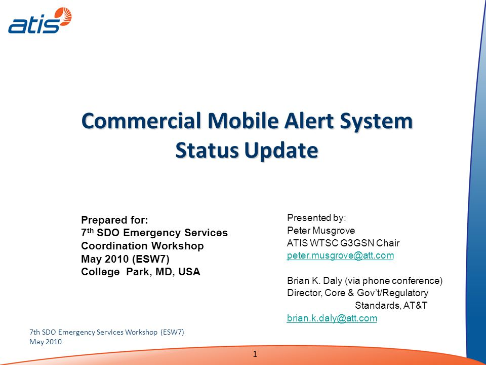 1 7th SDO Emergency Services Workshop (ESW7) May 2010 Commercial Mobile Alert System Status Update Presented by: Peter Musgrove ATIS WTSC G3GSN Chair peter.musgrove@att.com Brian K.
