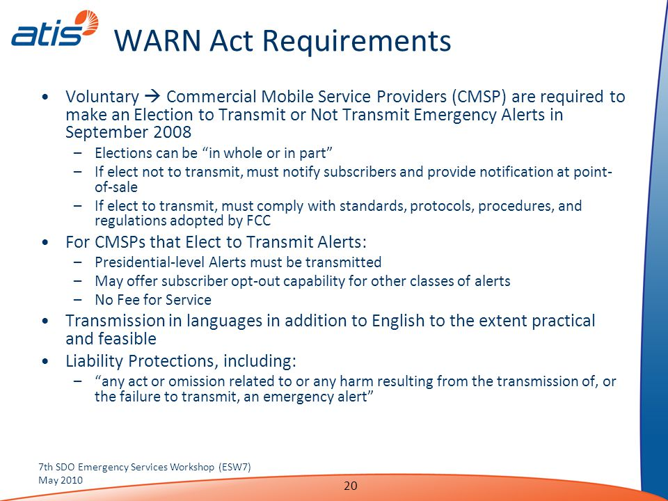 WARN Act Requirements Voluntary  Commercial Mobile Service Providers (CMSP) are required to make an Election to Transmit or Not Transmit Emergency Alerts in September 2008 –Elections can be in whole or in part –If elect not to transmit, must notify subscribers and provide notification at point- of-sale –If elect to transmit, must comply with standards, protocols, procedures, and regulations adopted by FCC For CMSPs that Elect to Transmit Alerts: –Presidential-level Alerts must be transmitted –May offer subscriber opt-out capability for other classes of alerts –No Fee for Service Transmission in languages in addition to English to the extent practical and feasible Liability Protections, including: – any act or omission related to or any harm resulting from the transmission of, or the failure to transmit, an emergency alert 7th SDO Emergency Services Workshop (ESW7) May 2010 20
