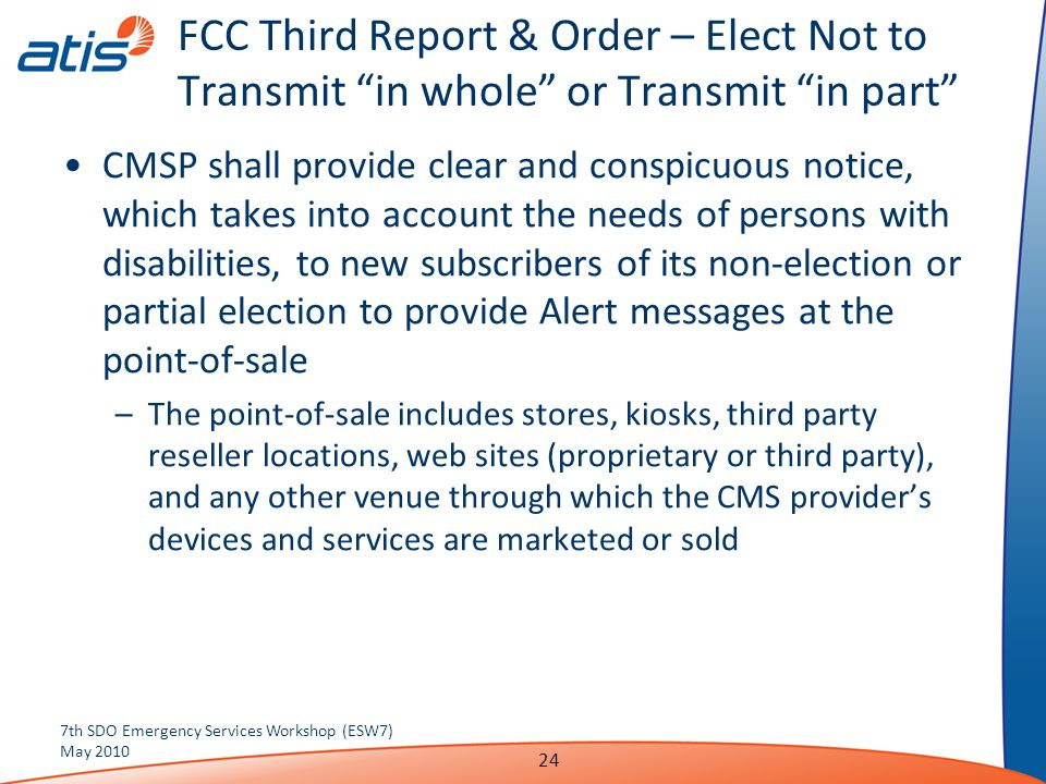 FCC Third Report & Order – Elect Not to Transmit in whole or Transmit in part CMSP shall provide clear and conspicuous notice, which takes into account the needs of persons with disabilities, to new subscribers of its non-election or partial election to provide Alert messages at the point-of-sale –The point-of-sale includes stores, kiosks, third party reseller locations, web sites (proprietary or third party), and any other venue through which the CMS provider's devices and services are marketed or sold 7th SDO Emergency Services Workshop (ESW7) May 2010 24