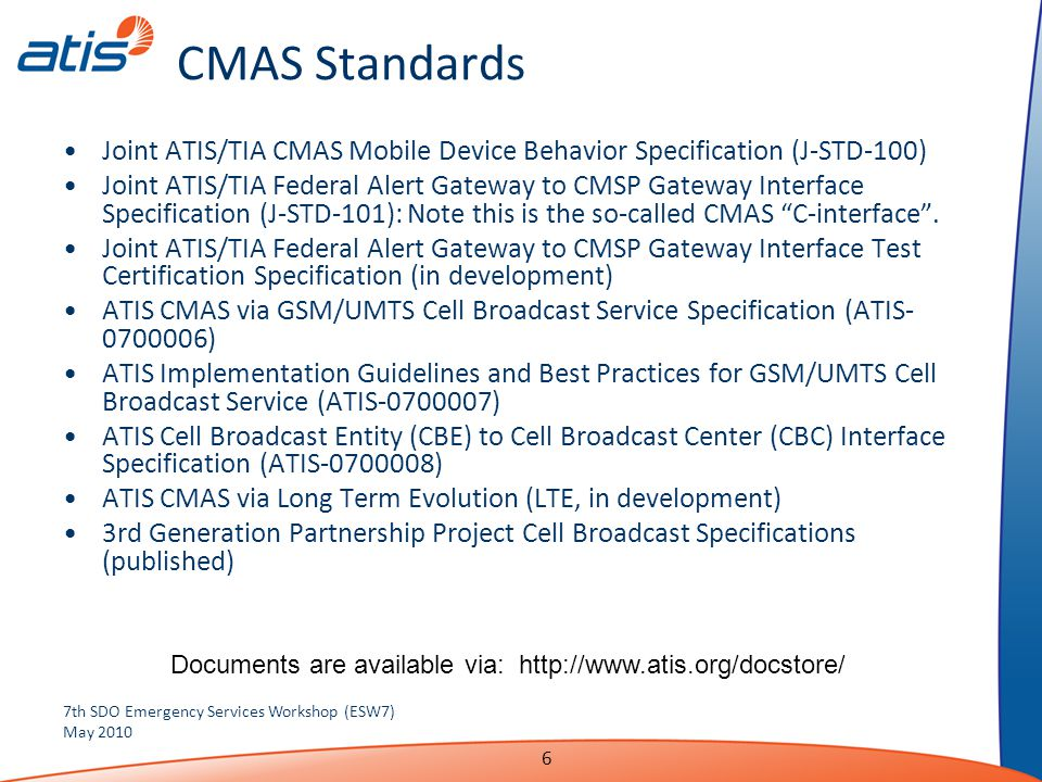 6 CMAS Standards Joint ATIS/TIA CMAS Mobile Device Behavior Specification (J-STD-100) Joint ATIS/TIA Federal Alert Gateway to CMSP Gateway Interface Specification (J-STD-101): Note this is the so-called CMAS C-interface .