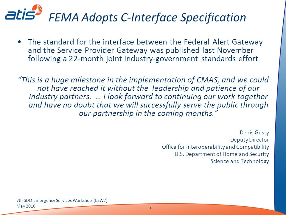 FEMA Adopts C-Interface Specification The standard for the interface between the Federal Alert Gateway and the Service Provider Gateway was published last November following a 22-month joint industry-government standards effort This is a huge milestone in the implementation of CMAS, and we could not have reached it without the leadership and patience of our industry partners.