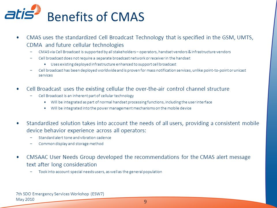 Benefits of CMAS CMAS uses the standardized Cell Broadcast Technology that is specified in the GSM, UMTS, CDMA and future cellular technologies –CMAS