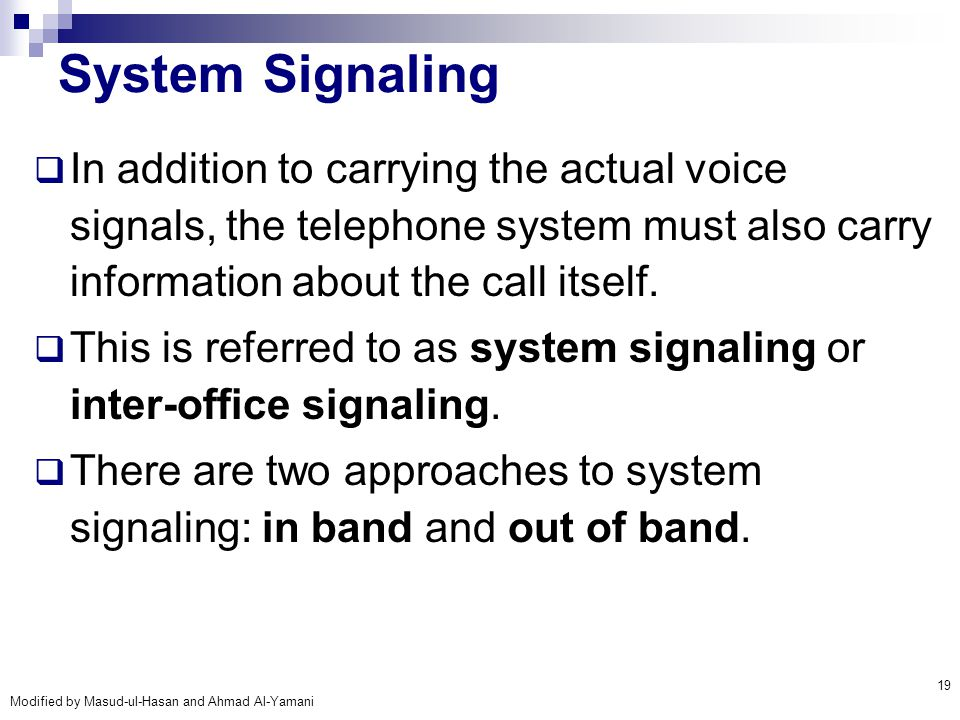 Modified by Masud-ul-Hasan and Ahmad Al-Yamani 19 System Signaling  In addition to carrying the actual voice signals, the telephone system must also