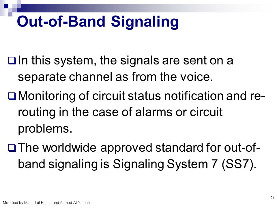 Modified by Masud-ul-Hasan and Ahmad Al-Yamani 21 Out-of-Band Signaling  In this system, the signals are sent on a separate channel as from the voice