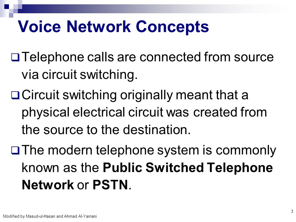 Modified by Masud-ul-Hasan and Ahmad Al-Yamani 3 Voice Network Concepts  Telephone calls are connected from source via circuit switching.  Circuit s