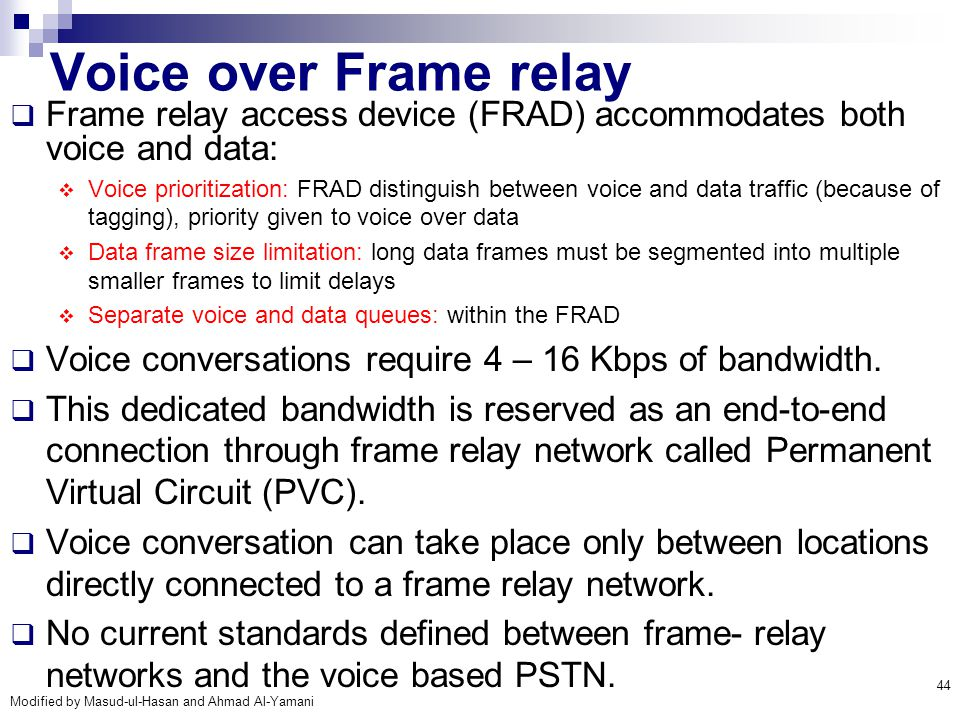Modified by Masud-ul-Hasan and Ahmad Al-Yamani 44 Voice over Frame relay  Frame relay access device (FRAD) accommodates both voice and data:  Voice