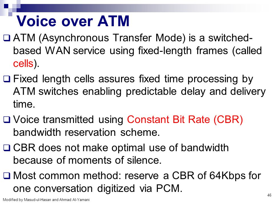 Modified by Masud-ul-Hasan and Ahmad Al-Yamani 46 Voice over ATM  ATM (Asynchronous Transfer Mode) is a switched- based WAN service using fixed-lengt