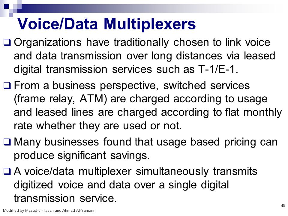 Modified by Masud-ul-Hasan and Ahmad Al-Yamani 49 Voice/Data Multiplexers  Organizations have traditionally chosen to link voice and data transmissio