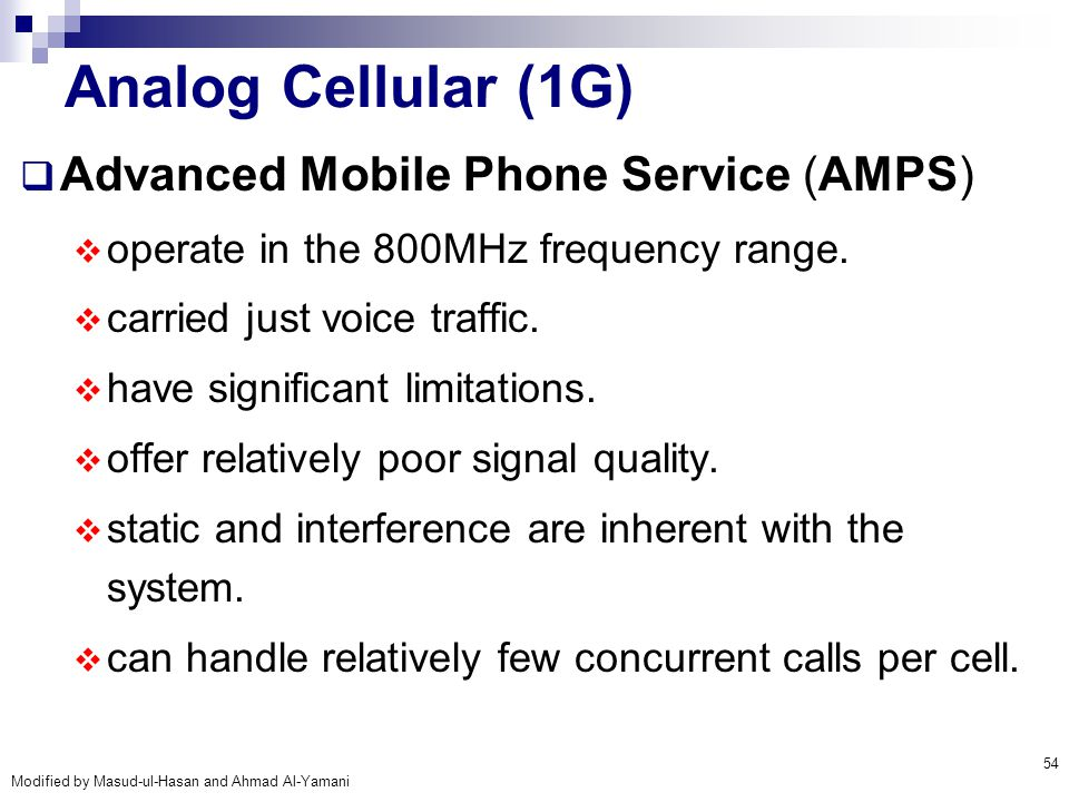 Modified by Masud-ul-Hasan and Ahmad Al-Yamani 54 Analog Cellular (1G)  Advanced Mobile Phone Service (AMPS)  operate in the 800MHz frequency range.