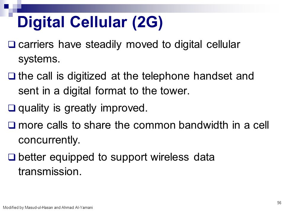 Modified by Masud-ul-Hasan and Ahmad Al-Yamani 56 Digital Cellular (2G)  carriers have steadily moved to digital cellular systems.  the call is digi