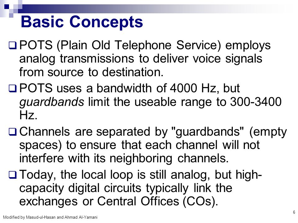 Modified by Masud-ul-Hasan and Ahmad Al-Yamani 6 Basic Concepts  POTS (Plain Old Telephone Service) employs analog transmissions to deliver voice sig