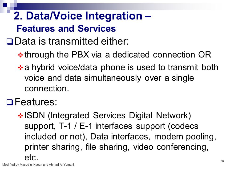 Modified by Masud-ul-Hasan and Ahmad Al-Yamani 68 2. Data/Voice Integration – Features and Services  Data is transmitted either:  through the PBX vi