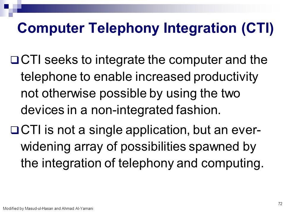 Modified by Masud-ul-Hasan and Ahmad Al-Yamani 72 Computer Telephony Integration (CTI)  CTI seeks to integrate the computer and the telephone to enab