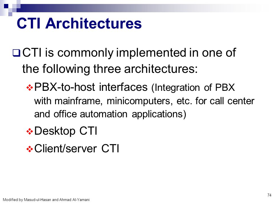 Modified by Masud-ul-Hasan and Ahmad Al-Yamani 74 CTI Architectures  CTI is commonly implemented in one of the following three architectures:  PBX-t