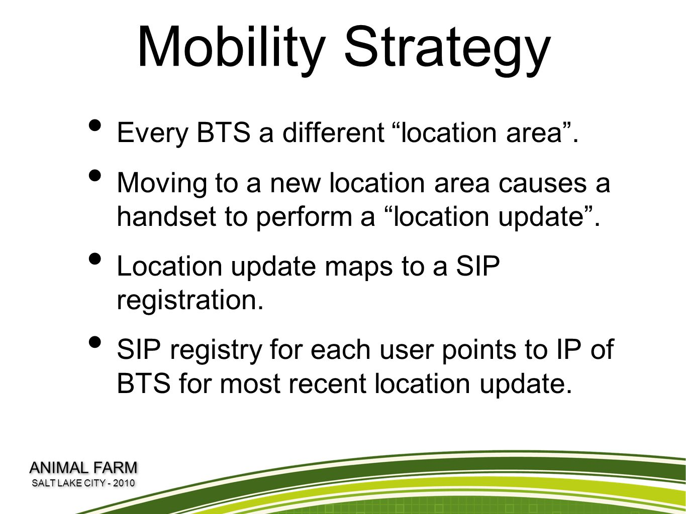 "Mobility Strategy Every BTS a different ""location area"". Moving to a new location area causes a handset to perform a ""location update"". Location updat"